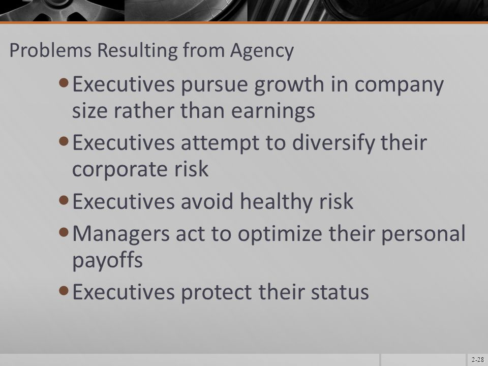 2-28 Problems Resulting from Agency Executives pursue growth in company size rather than earnings Executives attempt to diversify their corporate risk