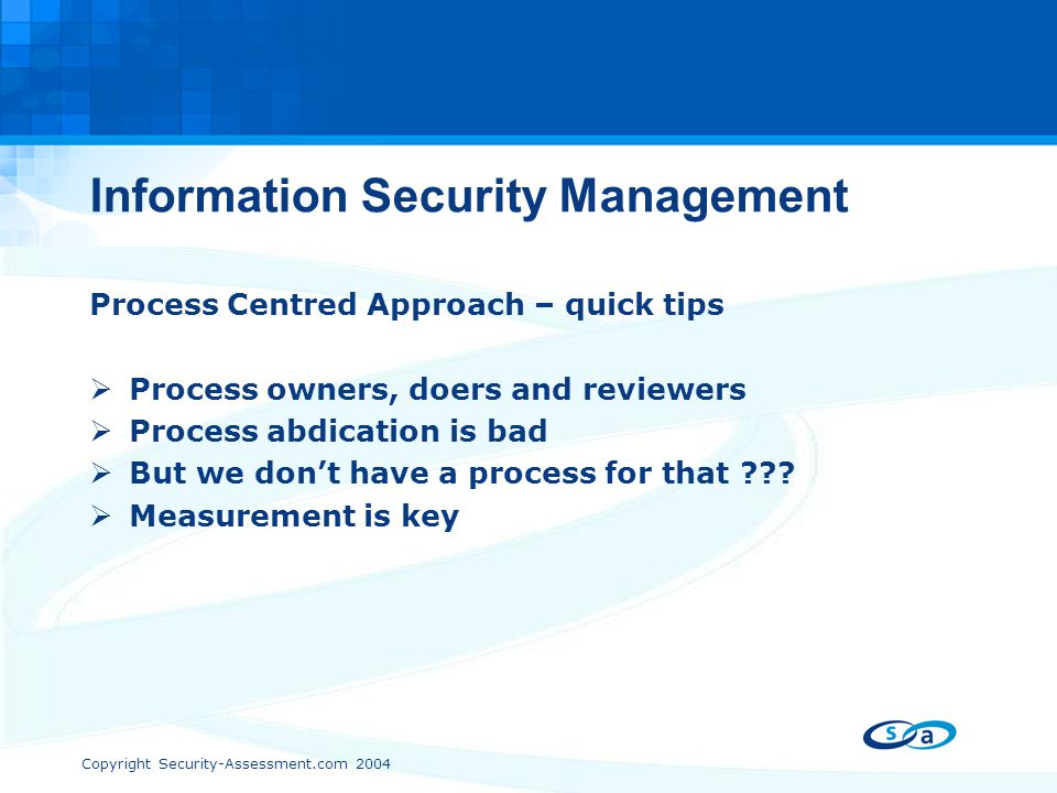Copyright Security-Assessment.com 2004 Information Security Management Process Centred Approach – quick tips  Process owners, doers and reviewers  P
