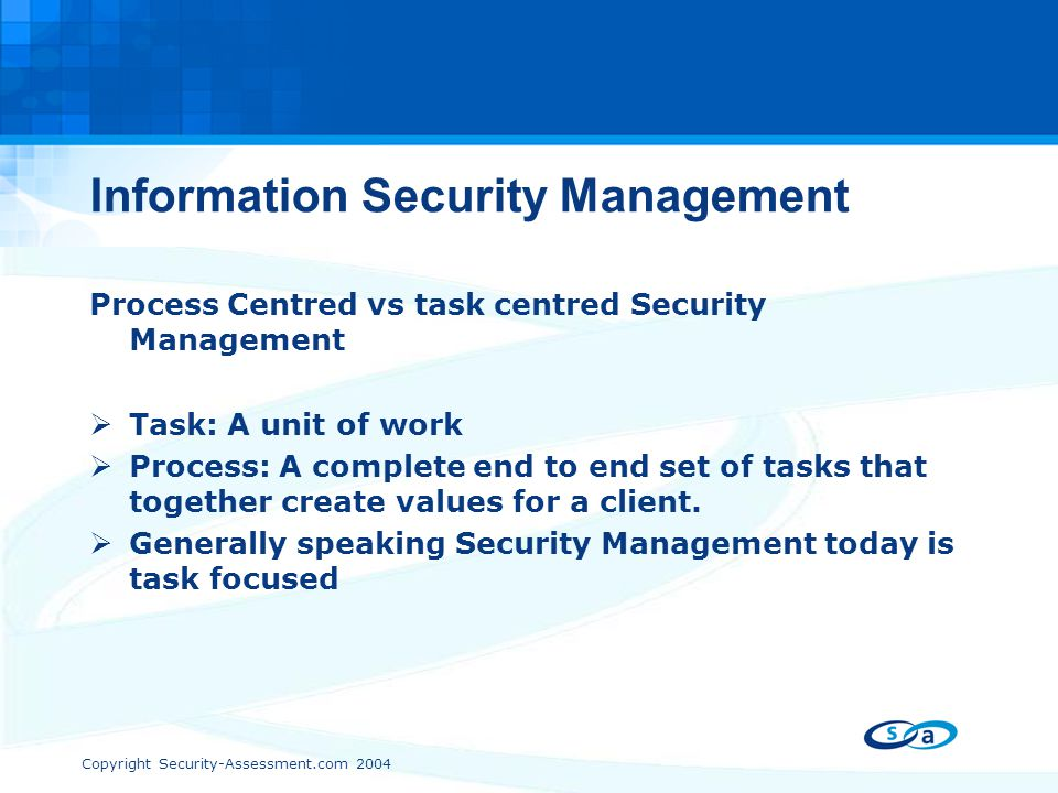 Copyright Security-Assessment.com 2004 Information Security Management Process Centred vs task centred Security Management  Task: A unit of work  Pr