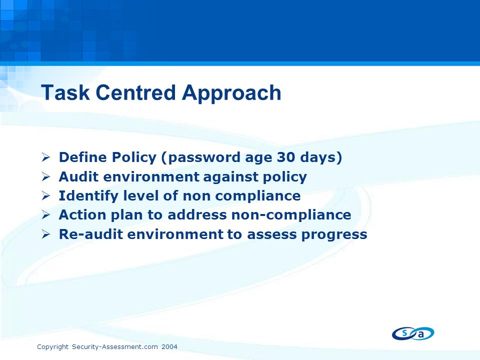 Copyright Security-Assessment.com 2004 Task Centred Approach  Define Policy (password age 30 days)  Audit environment against policy  Identify leve