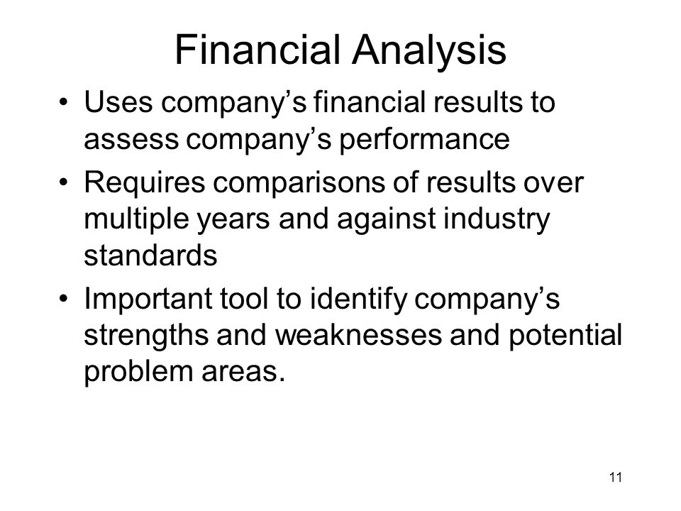 11 Financial Analysis Uses company's financial results to assess company's performance Requires comparisons of results over multiple years and against industry standards Important tool to identify company's strengths and weaknesses and potential problem areas.