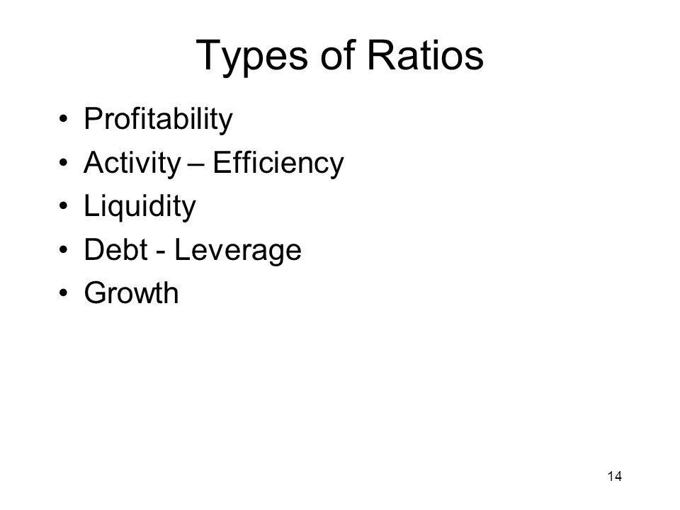 14 Types of Ratios Profitability Activity – Efficiency Liquidity Debt - Leverage Growth