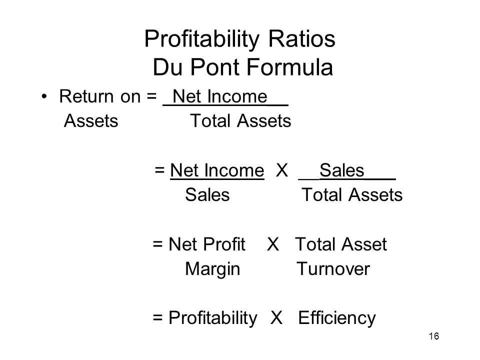 16 Profitability Ratios Du Pont Formula Return on = Net Income__ Assets Total Assets = Net Income X __Sales___ Sales Total Assets = Net Profit X Total