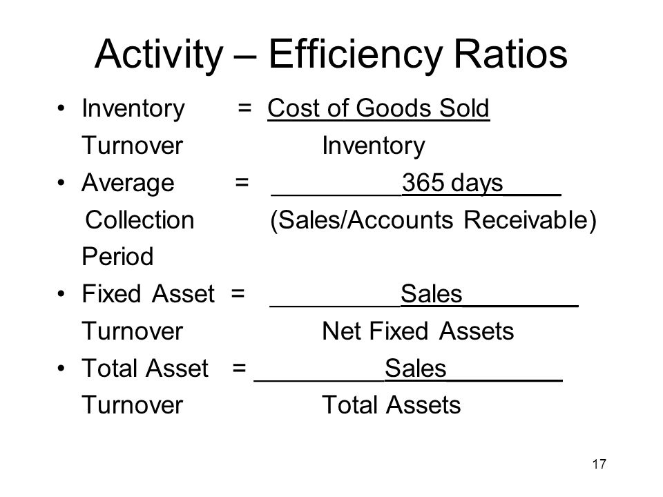 17 Activity – Efficiency Ratios Inventory = Cost of Goods Sold TurnoverInventory Average = _________365 days____ Collection (Sales/Accounts Receivable) Period Fixed Asset = _________Sales________ TurnoverNet Fixed Assets Total Asset = _________Sales________ TurnoverTotal Assets