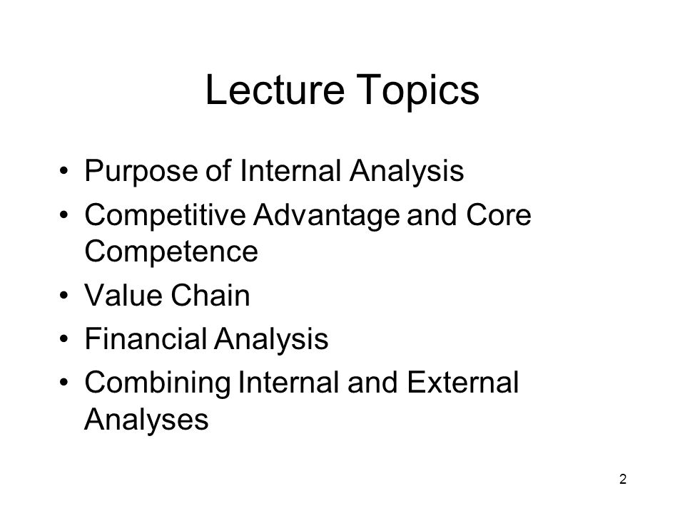2 Lecture Topics Purpose of Internal Analysis Competitive Advantage and Core Competence Value Chain Financial Analysis Combining Internal and External