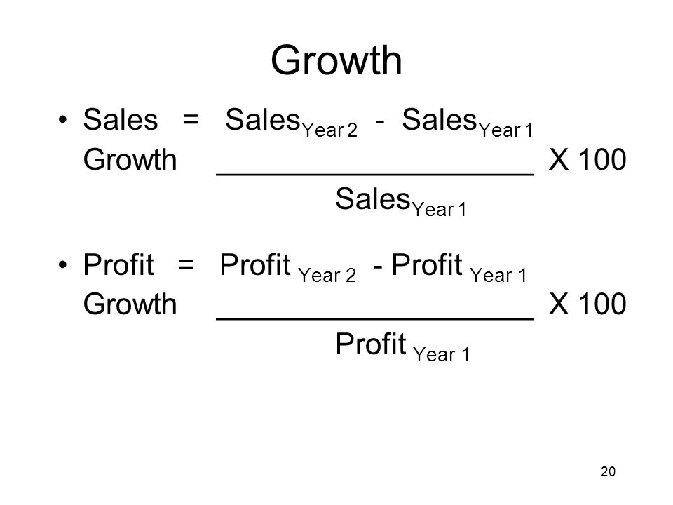 20 Growth Sales = Sales Year 2 - Sales Year 1 Growth ___________________ X 100 Sales Year 1 Profit = Profit Year 2 - Profit Year 1 Growth ____________