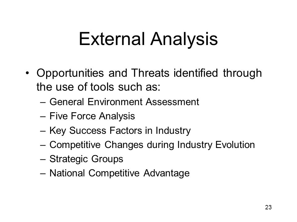 23 External Analysis Opportunities and Threats identified through the use of tools such as: –General Environment Assessment –Five Force Analysis –Key Success Factors in Industry –Competitive Changes during Industry Evolution –Strategic Groups –National Competitive Advantage