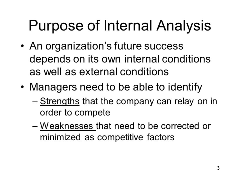 3 Purpose of Internal Analysis An organization's future success depends on its own internal conditions as well as external conditions Managers need to