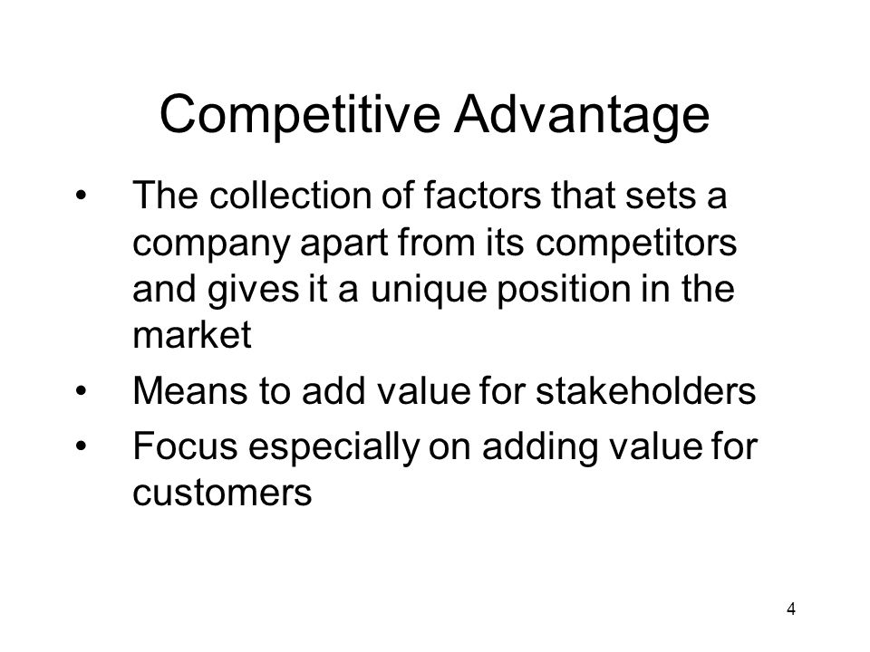 4 Competitive Advantage The collection of factors that sets a company apart from its competitors and gives it a unique position in the market Means to add value for stakeholders Focus especially on adding value for customers