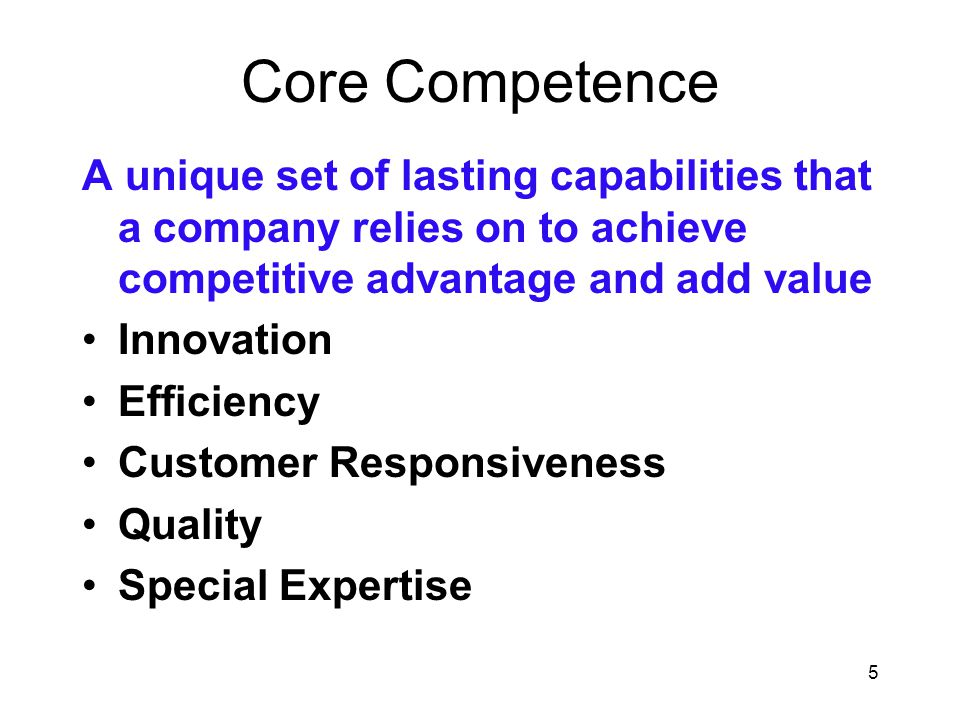 5 Core Competence A unique set of lasting capabilities that a company relies on to achieve competitive advantage and add value Innovation Efficiency C