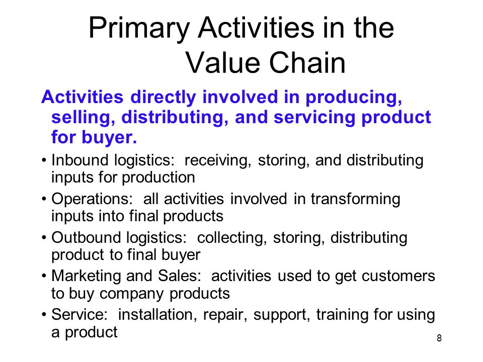 8 Primary Activities in the Value Chain Activities directly involved in producing, selling, distributing, and servicing product for buyer.
