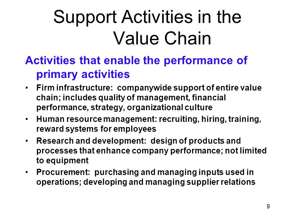 9 Support Activities in the Value Chain Activities that enable the performance of primary activities Firm infrastructure: companywide support of entir