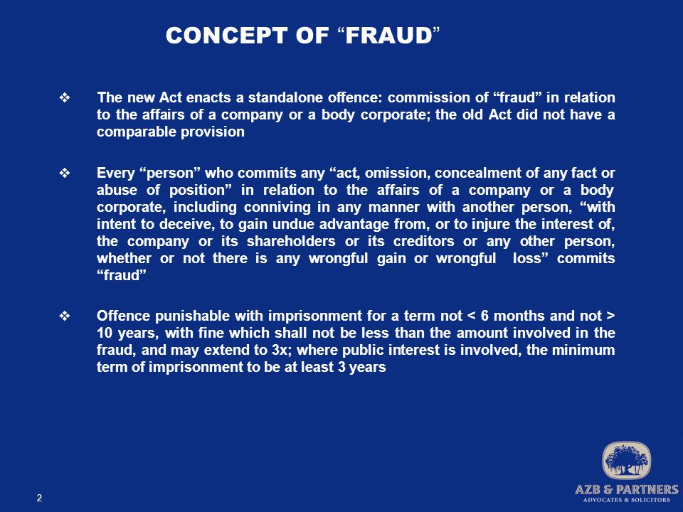 2 CONCEPT OF FRAUD  The new Act enacts a standalone offence: commission of fraud in relation to the affairs of a company or a body corporate; the old Act did not have a comparable provision  Every person who commits any act, omission, concealment of any fact or abuse of position in relation to the affairs of a company or a body corporate, including conniving in any manner with another person, with intent to deceive, to gain undue advantage from, or to injure the interest of, the company or its shareholders or its creditors or any other person, whether or not there is any wrongful gain or wrongful loss commits fraud  Offence punishable with imprisonment for a term not 10 years, with fine which shall not be less than the amount involved in the fraud, and may extend to 3x; where public interest is involved, the minimum term of imprisonment to be at least 3 years