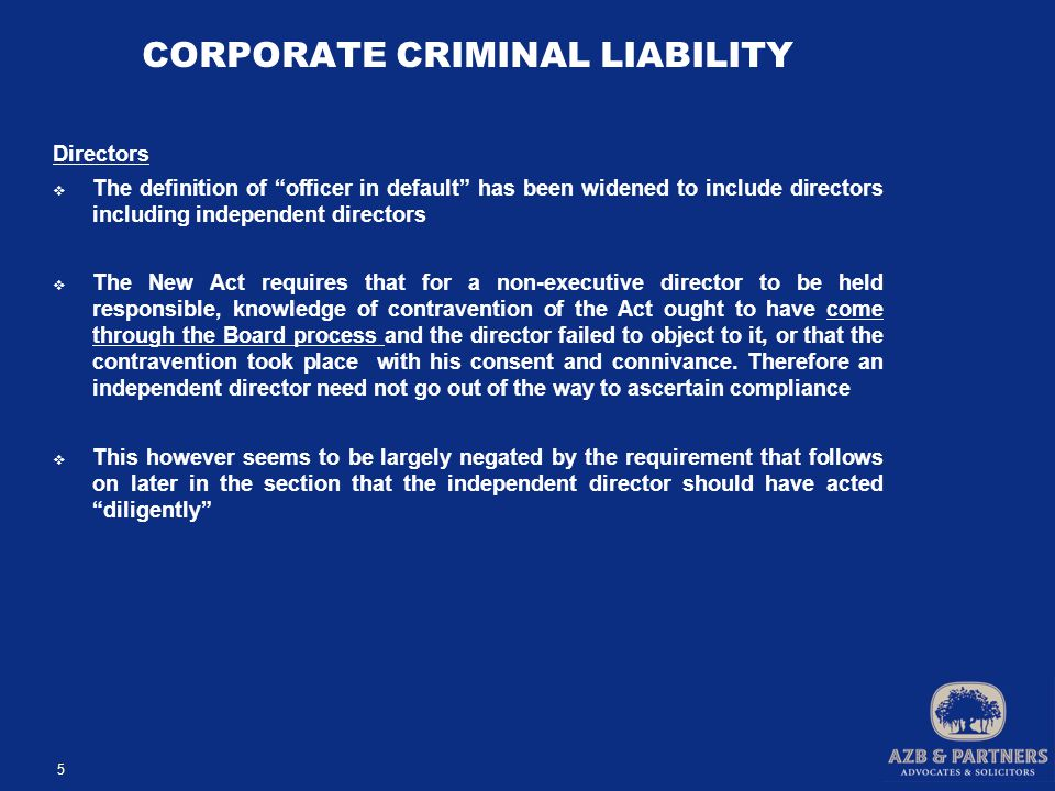 CORPORATE CRIMINAL LIABILITY Directors  The definition of officer in default has been widened to include directors including independent directors  The New Act requires that for a non-executive director to be held responsible, knowledge of contravention of the Act ought to have come through the Board process and the director failed to object to it, or that the contravention took place with his consent and connivance.