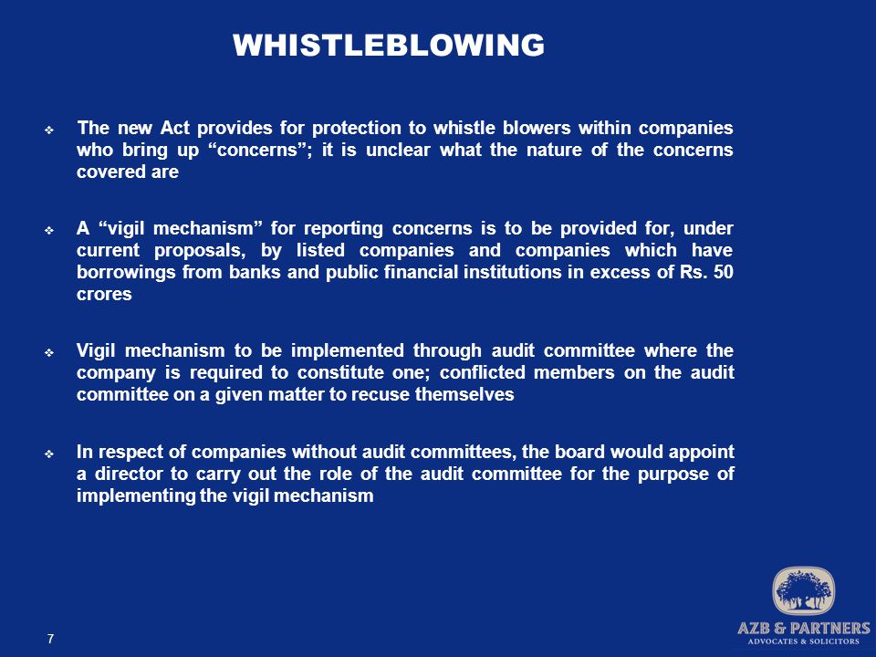 WHISTLEBLOWING  The new Act provides for protection to whistle blowers within companies who bring up concerns ; it is unclear what the nature of the concerns covered are  A vigil mechanism for reporting concerns is to be provided for, under current proposals, by listed companies and companies which have borrowings from banks and public financial institutions in excess of Rs.