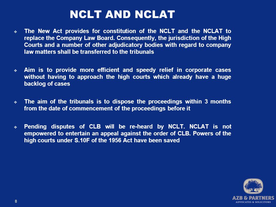 NCLT AND NCLAT  The New Act provides for constitution of the NCLT and the NCLAT to replace the Company Law Board.