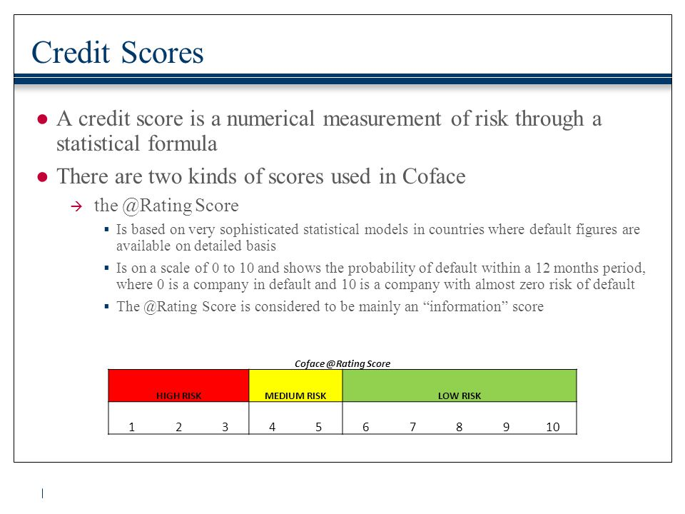 Credit Scores ●A credit score is a numerical measurement of risk through a statistical formula ●There are two kinds of scores used in Coface  the @Ra