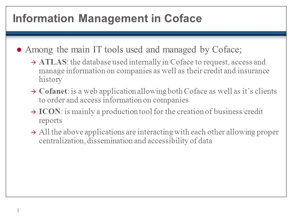 Information Management in Coface ●Among the main IT tools used and managed by Coface;  ATLAS: the database used internally in Coface to request, acce