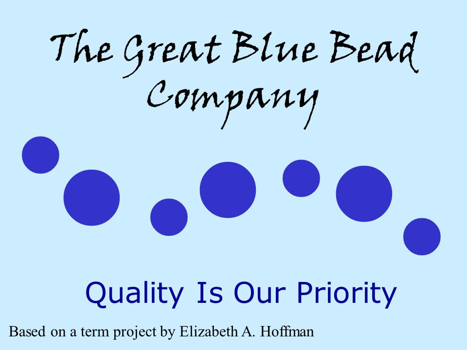 The Great Blue Bead Company Quality Is Our Priority Based on a term project by Elizabeth A. Hoffman
