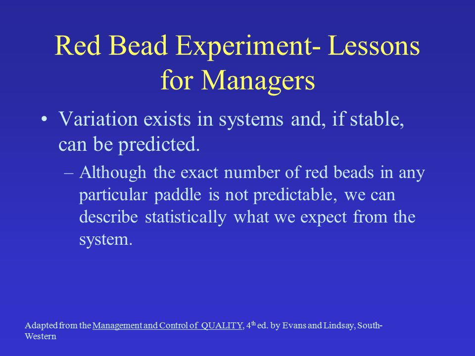 Red Bead Experiment- Lessons for Managers Variation exists in systems and, if stable, can be predicted.