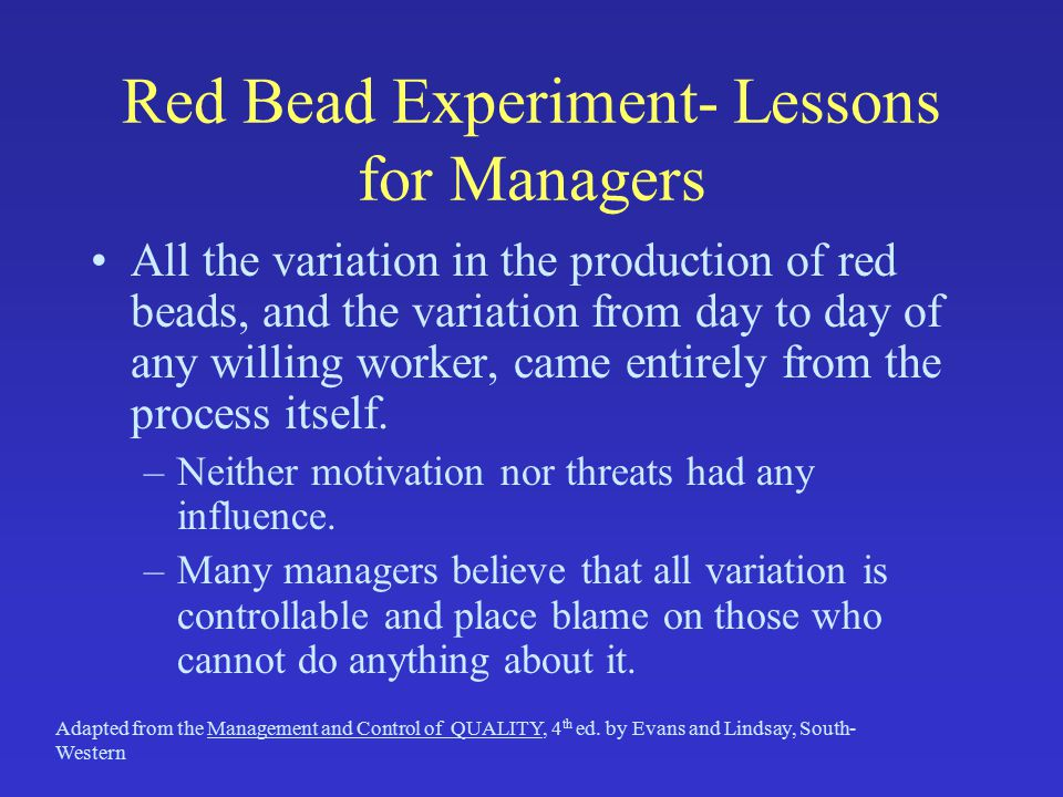 Red Bead Experiment- Lessons for Managers All the variation in the production of red beads, and the variation from day to day of any willing worker, c