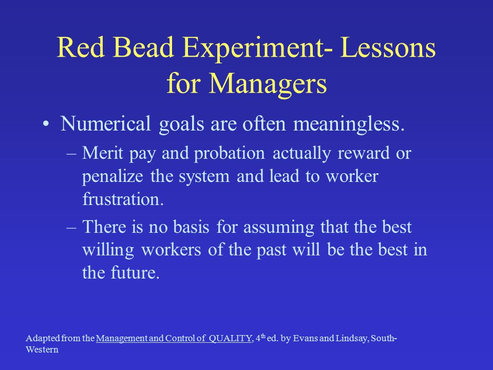 Red Bead Experiment- Lessons for Managers Numerical goals are often meaningless. –Merit pay and probation actually reward or penalize the system and l