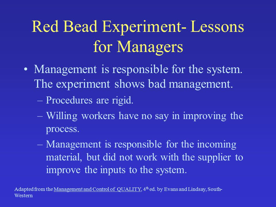 Red Bead Experiment- Lessons for Managers Management is responsible for the system. The experiment shows bad management. –Procedures are rigid. –Willi