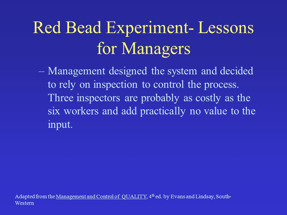 Red Bead Experiment- Lessons for Managers –Management designed the system and decided to rely on inspection to control the process.