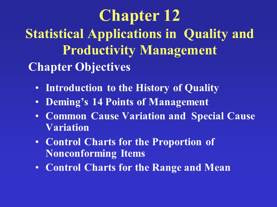Chapter 12 Statistical Applications in Quality and Productivity Management Introduction to the History of Quality Deming's 14 Points of Management Common Cause Variation and Special Cause Variation Control Charts for the Proportion of Nonconforming Items Control Charts for the Range and Mean Chapter Objectives