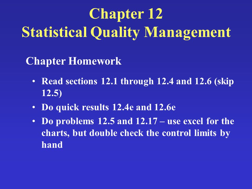 Chapter 12 Statistical Quality Management Read sections 12.1 through 12.4 and 12.6 (skip 12.5) Do quick results 12.4e and 12.6e Do problems 12.5 and 1