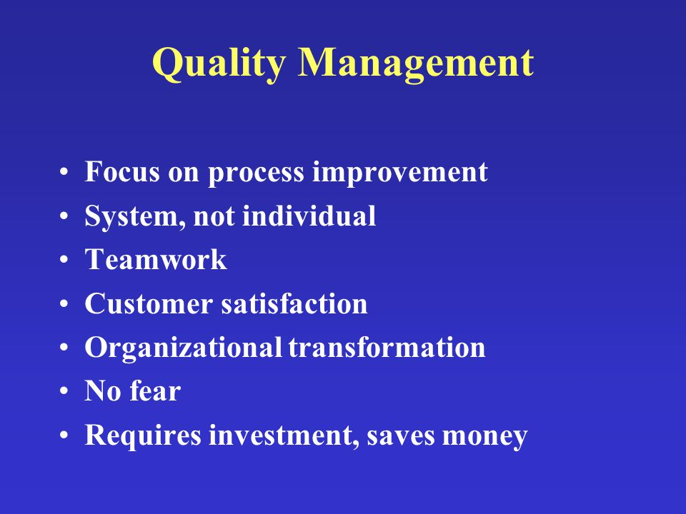 Quality Management Focus on process improvement System, not individual Teamwork Customer satisfaction Organizational transformation No fear Requires i