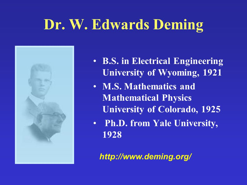 Dr. W. Edwards Deming B.S. in Electrical Engineering University of Wyoming, 1921 M.S. Mathematics and Mathematical Physics University of Colorado, 192