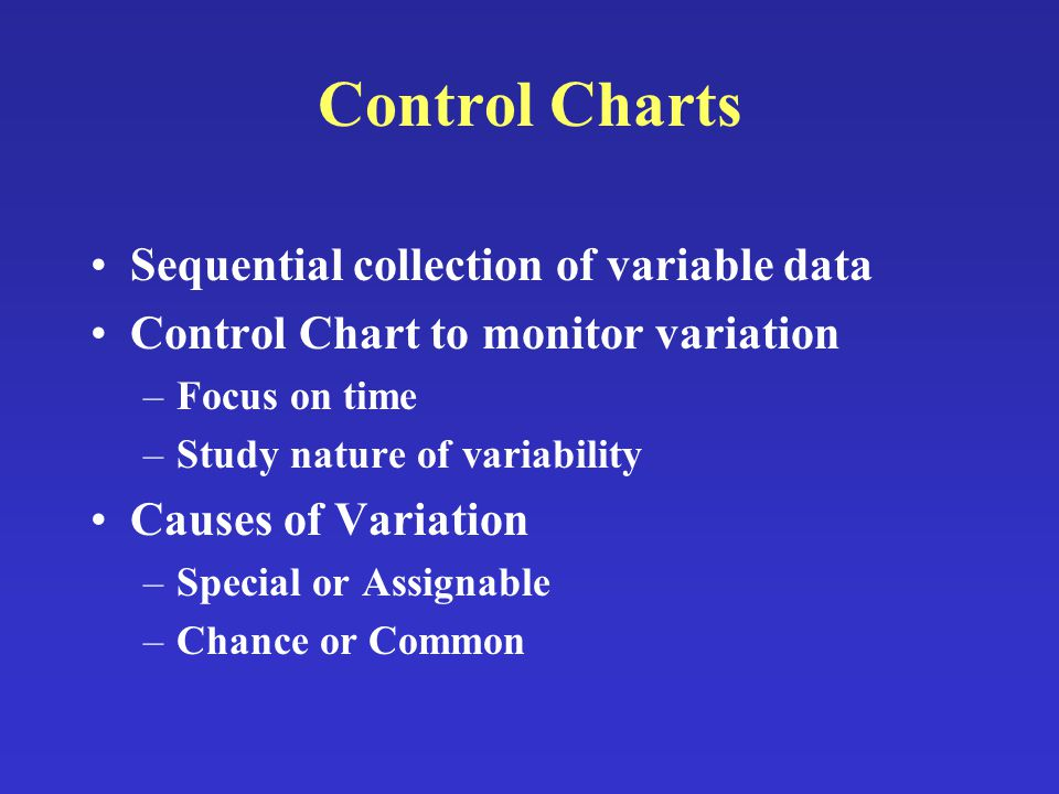 Control Charts Sequential collection of variable data Control Chart to monitor variation –Focus on time –Study nature of variability Causes of Variation –Special or Assignable –Chance or Common