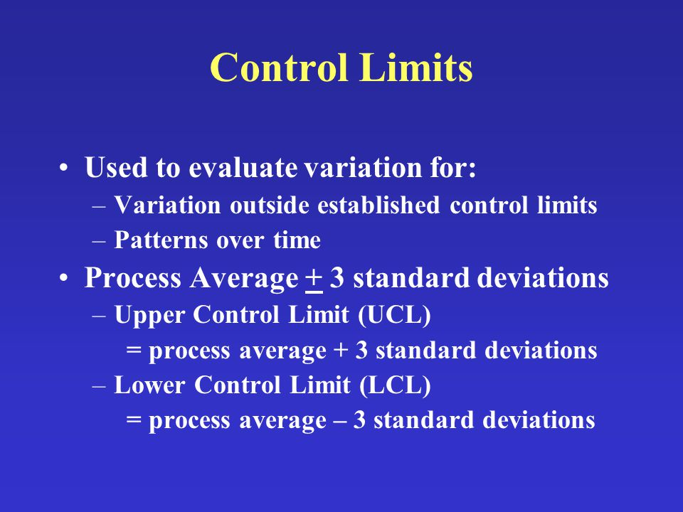 Control Limits Used to evaluate variation for: –Variation outside established control limits –Patterns over time Process Average + 3 standard deviations –Upper Control Limit (UCL) = process average + 3 standard deviations –Lower Control Limit (LCL) = process average – 3 standard deviations
