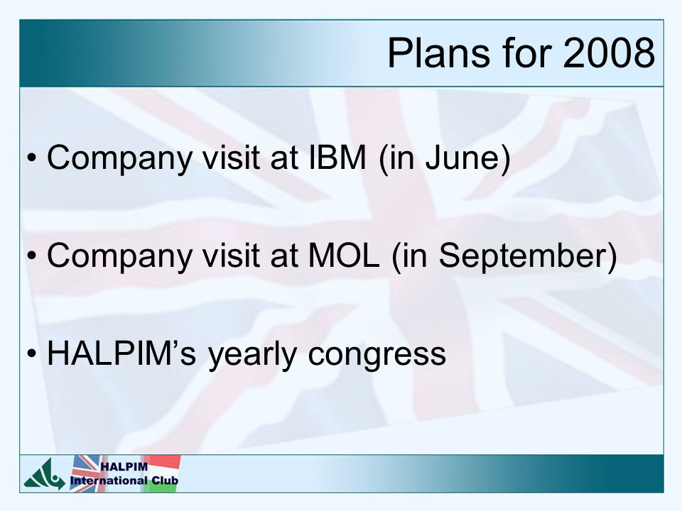 Plans for 2008 Company visit at IBM (in June) Company visit at MOL (in September) HALPIM's yearly congress