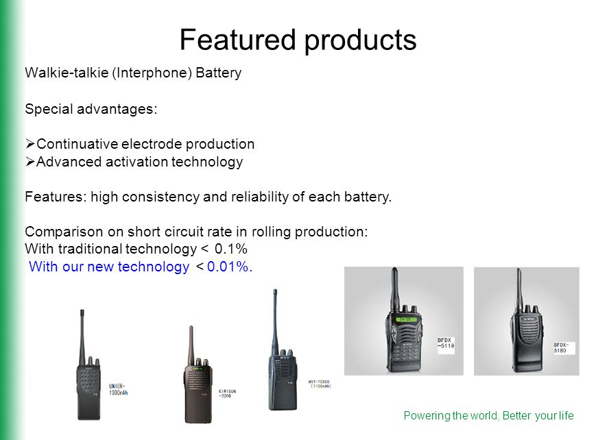 Walkie-talkie (Interphone) Battery Featured products Special advantages:  Continuative electrode production  Advanced activation technology Features: high consistency and reliability of each battery.