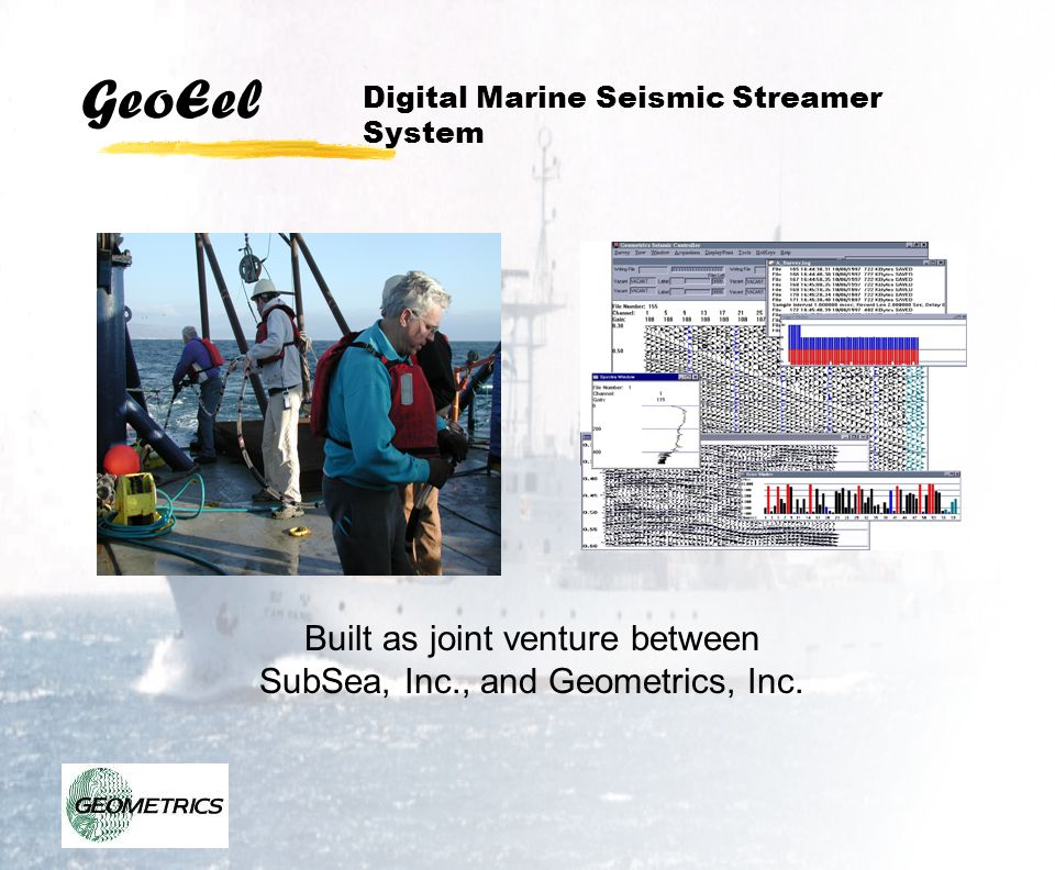 GeoEel Suitable for wide range of surveys Oil and Gas, Gas Hydrates High-resolution engineering surveys Large channels, up to 240 Small channels, hand deployed Sub-Bottom profiling Uses any impulsive source Digital Marine Seismic Streamer System