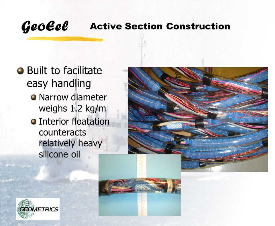 GeoEel Active Section Construction Built to facilitate easy handling Narrow diameter weighs 1.2 kg/m Interior floatation counteracts relatively heavy