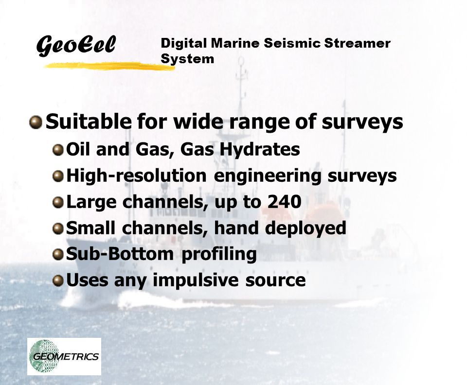 GeoEel Software Features Separate, Sizeable Windows Shot Multiple Simultaneous Gathers Source Energy, Shot Timing Noise Window User definable alarms with adjustable thresholds Drives multiple plotters for various displays