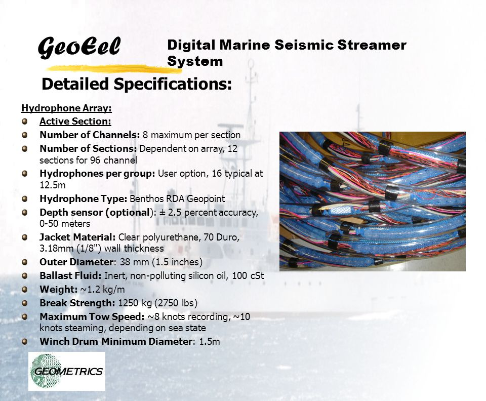 GeoEel Detailed Specifications: Digital Marine Seismic Streamer System Hydrophone Array: Active Section: Number of Channels: 8 maximum per section Num