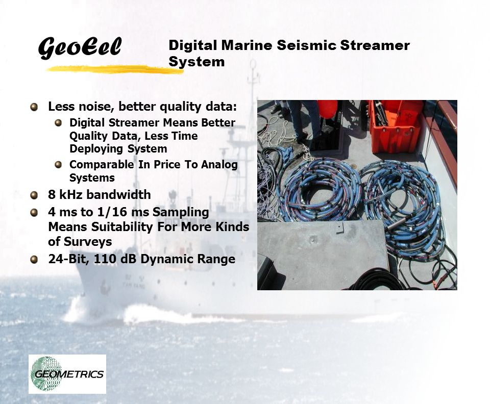 GeoEel Environmentally Friendly and Easy to Deploy: Light Weight, Easy To Deploy On Small Boats Small Diameter (38 mm, 1.5 ) Means Easy Deployment by Hand or With Small Winches Easily Shippable, No Special Environmental Requirements, Filled with Inert Silicon Oil Rugged, 1/8 Wall Thickness, Can Be Used As Bay Cable, Transition Zones Digital Marine Seismic Streamer System