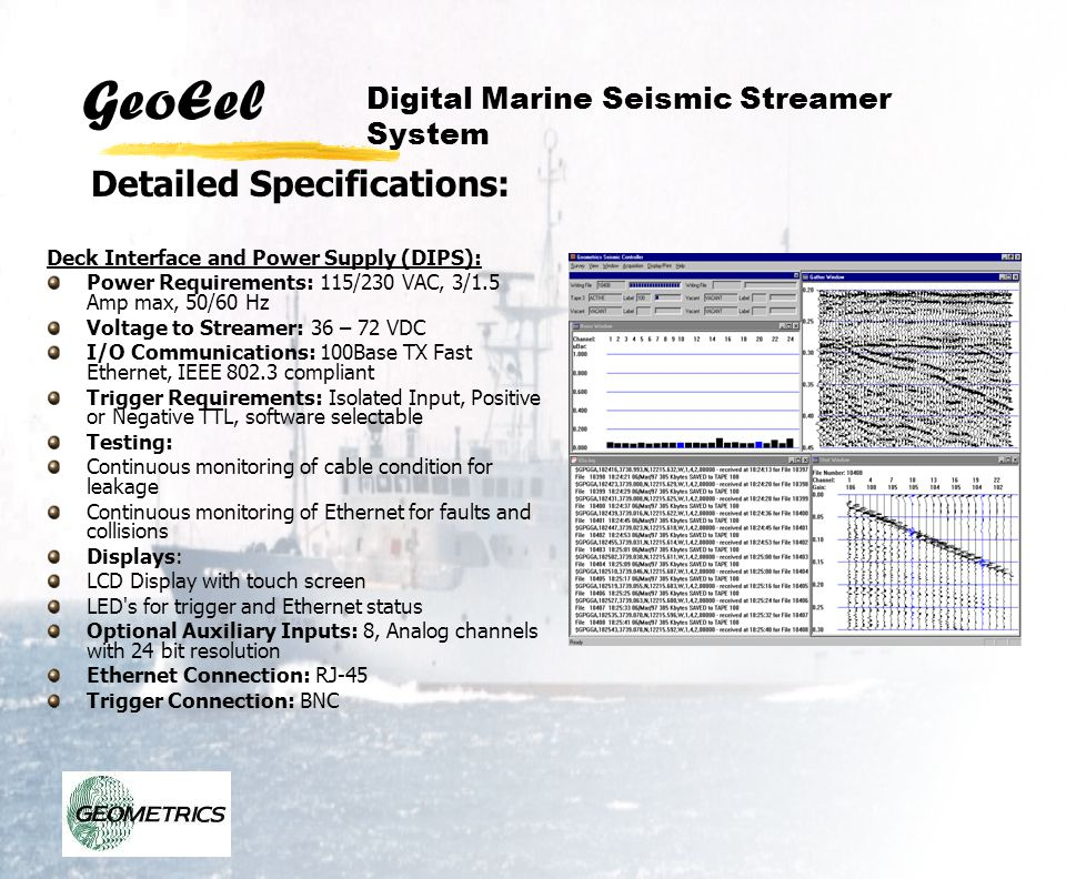 GeoEel Deck Interface and Power Supply (DIPS): Power Requirements: 115/230 VAC, 3/1.5 Amp max, 50/60 Hz Voltage to Streamer: 36 – 72 VDC I/O Communica