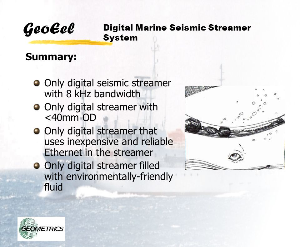 GeoEel Only digital seismic streamer with 8 kHz bandwidth Only digital streamer with <40mm OD Only digital streamer that uses inexpensive and reliable