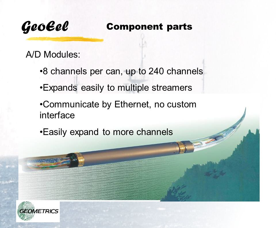 GeoEel A-D Converter Module (ADCM): Number of channels per active section: 8 (plus 1 optional depth sensor channel) Sample Rates: 1/16 ms, 1/8 ms, 1/4 ms, 1/2 ms, 1 ms, 2 ms, 4 ms Bandwidth: 1Hz to 8kHz Programmable Gain: 0 dB, 12dB, 24 dB, 36 dB, 42 dB Maximum Input Range: ±2.25V Resolution: 24 Bits including sign Dynamic Range: 120db Typical @ 1ms QC Tests: Leakage and capacitance of hydrophone elements, pulse, oscillator, timing.