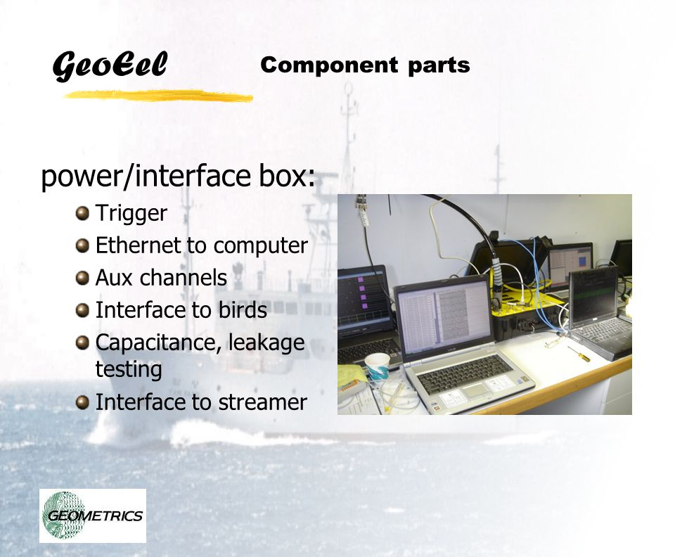GeoEel power/interface box: Trigger Ethernet to computer Aux channels Interface to birds Capacitance, leakage testing Interface to streamer Component
