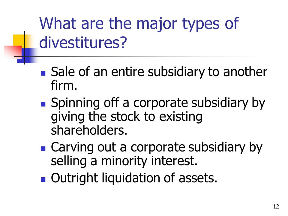 12 What are the major types of divestitures. Sale of an entire subsidiary to another firm.