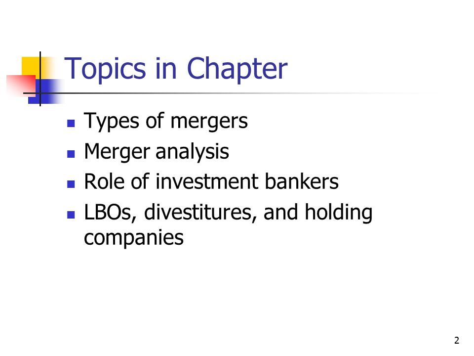 2 Topics in Chapter Types of mergers Merger analysis Role of investment bankers LBOs, divestitures, and holding companies