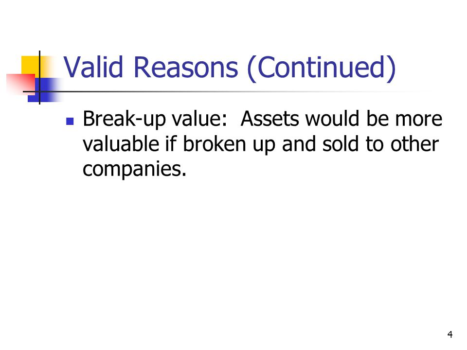 4 Valid Reasons (Continued) Break-up value: Assets would be more valuable if broken up and sold to other companies.