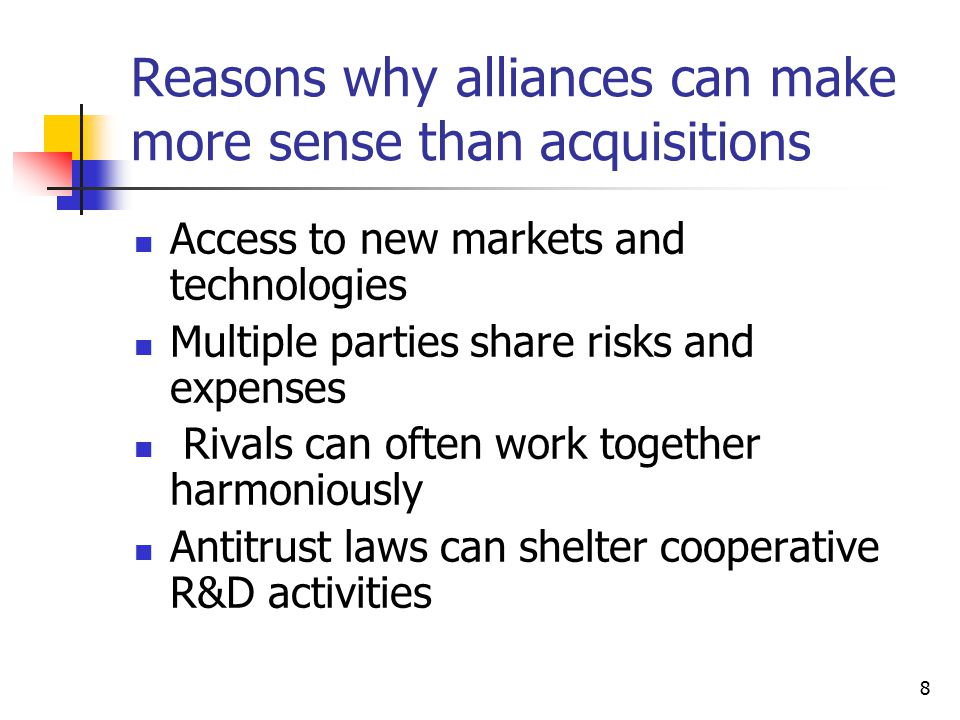 8 Reasons why alliances can make more sense than acquisitions Access to new markets and technologies Multiple parties share risks and expenses Rivals can often work together harmoniously Antitrust laws can shelter cooperative R&D activities