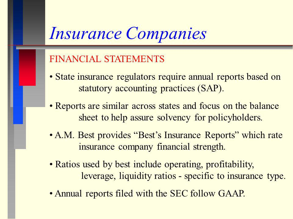 Insurance Companies FINANCIAL STATEMENTS State insurance regulators require annual reports based on statutory accounting practices (SAP). Reports are
